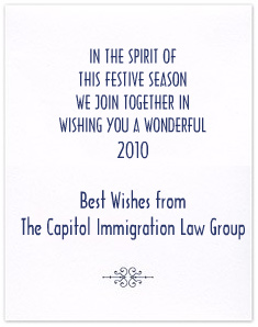 IN THE SPIRIT OF THIS FESTIVE SEASON WE JOIN TOGETHER IN WISHING YOU A WONDERFUL 2010.  BEST WISHES FROM THE CAPITOL IMMIGRATION LAW GROUP.